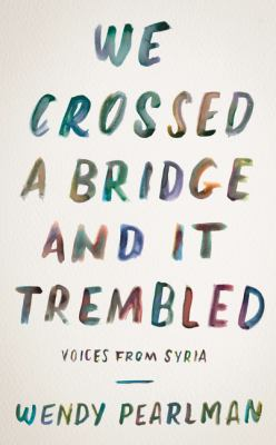We Crossed a Bridge and It Trembled: Voices from Syria – Wendy Pearlman