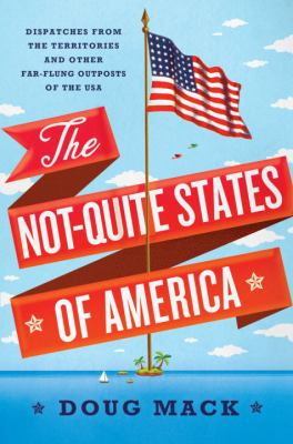 The Not-Quite States of America: Dispatches from the Territories and Other Far-Flung Outposts of the USA – Doug Mack