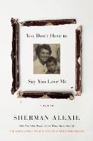 Cover art for You Don't Have to Say You Love Me by Sherman Alexie